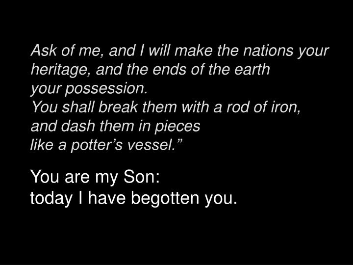 Ask of me, and I will make the nations your heritage, and the ends of the earth