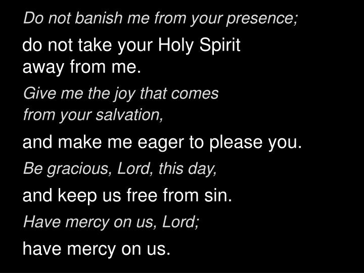 Do not banish me from your presence;