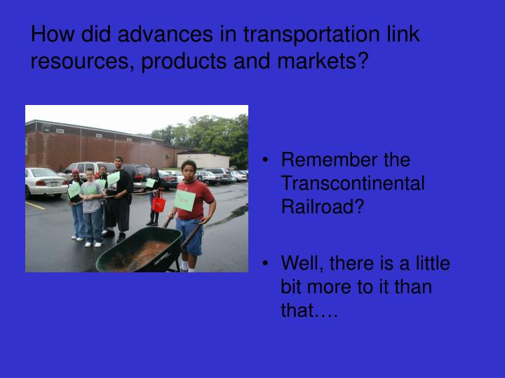 How did advances in transportation link resources products and markets