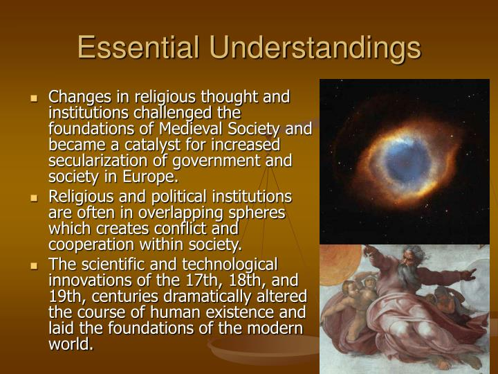 Changes in religious thought and institutions challenged the foundations of Medieval Society and became a catalyst for increased secularization of government and society in Europe.