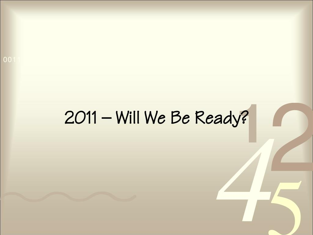 2011 – Will We Be Ready?