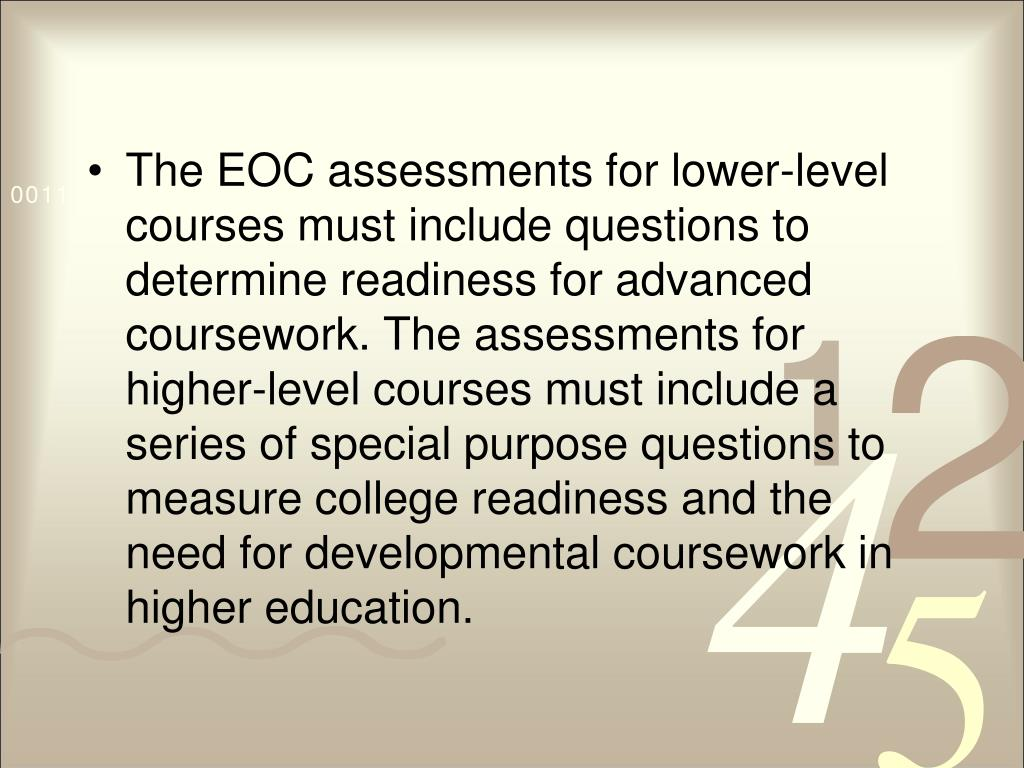 The EOC assessments for lower-level courses must include questions to determine readiness for advanced coursework. The assessments for higher-level courses must include a series of special purpose questions to measure college readiness and the need for developmental coursework in higher education.