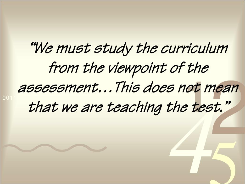"""""""We must study the curriculum from the viewpoint of the assessment…This does not mean that we are teaching the test."""""""
