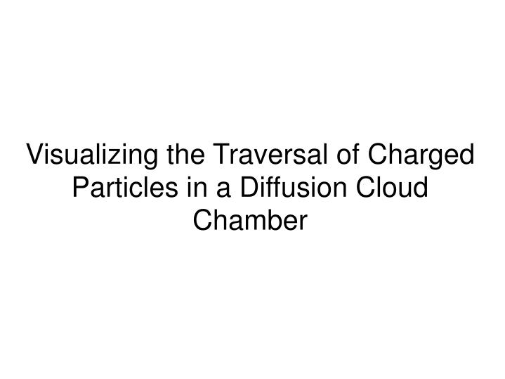 Visualizing the traversal of charged particles in a diffusion cloud chamber