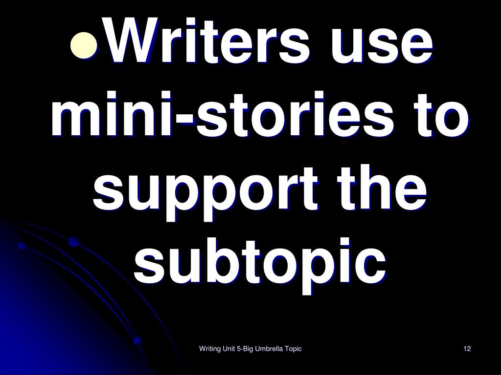 Writers use mini-stories to support the subtopic