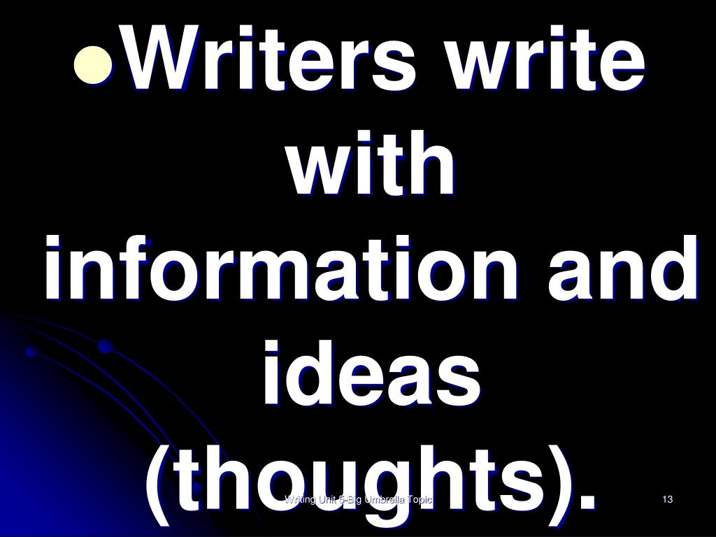 Writers write with information and ideas (thoughts).