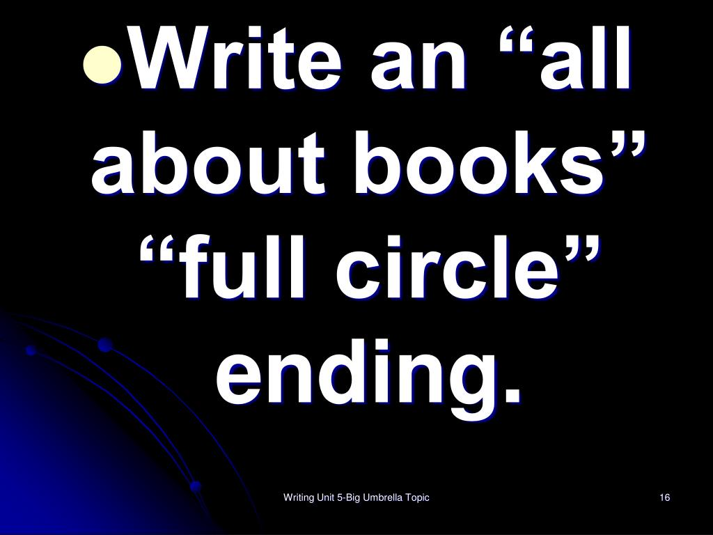 "Write an ""all about books""  ""full circle"" ending."