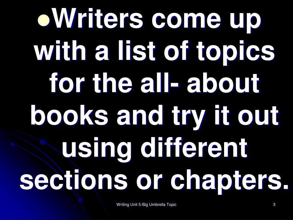 Writers come up with a list of topics for the all- about books and try it out using different sections or chapters.