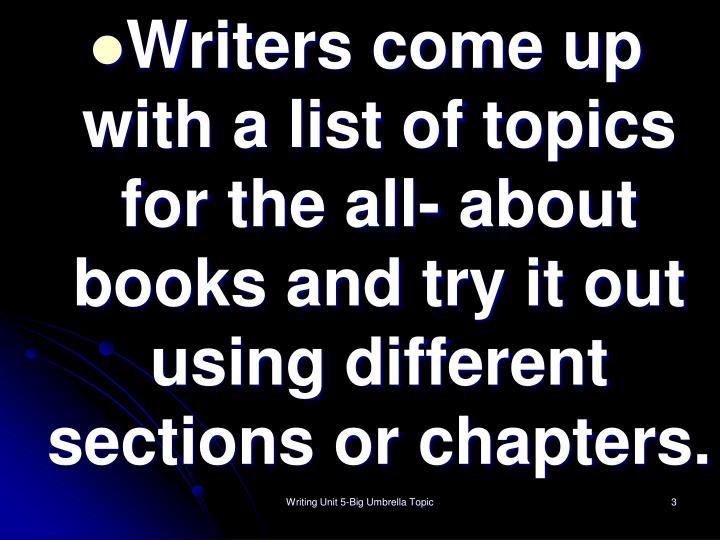 Writers come up with a list of topics for the all- about books and try it out using different sectio...