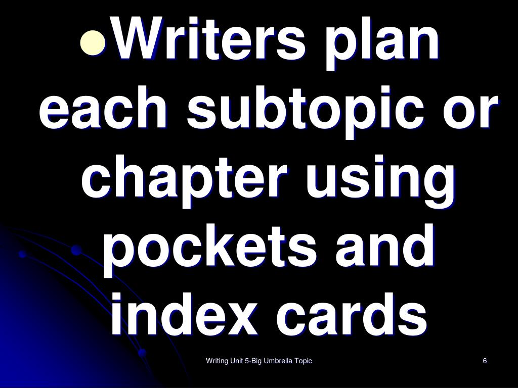 Writers plan each subtopic or chapter using pockets and index cards