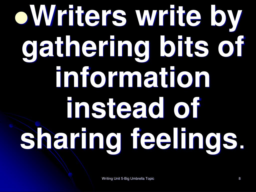 Writers write by gathering bits of information instead of sharing feelings