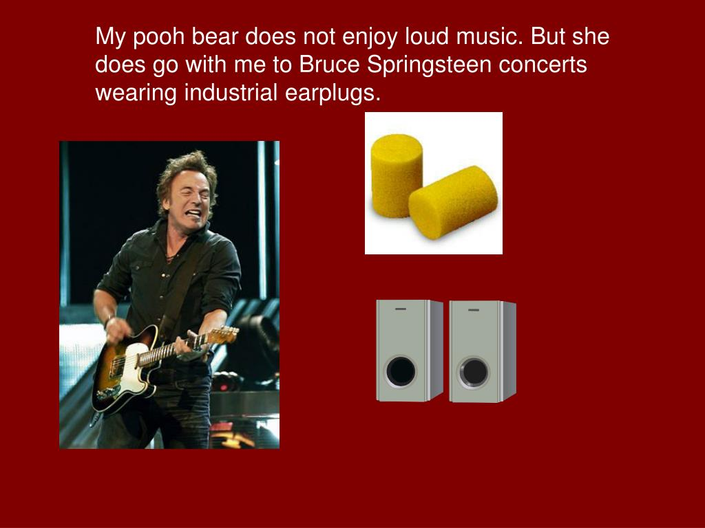 My pooh bear does not enjoy loud music. But she does go with me to Bruce Springsteen concerts wearing industrial earplugs.