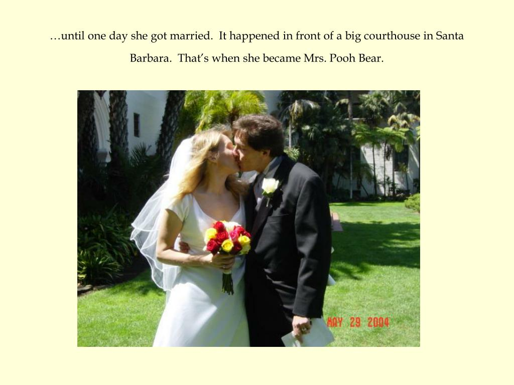 …until one day she got married.  It happened in front of a big courthouse in Santa Barbara.  That's when she became Mrs. Pooh Bear.