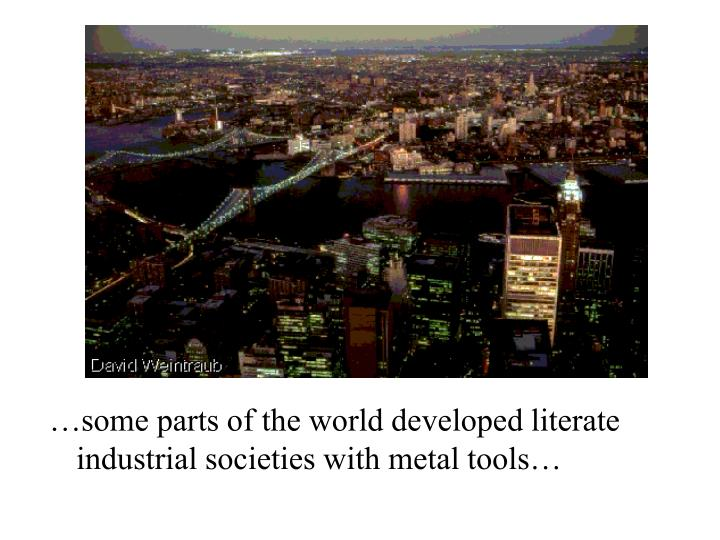 …some parts of the world developed literate industrial societies with metal tools…