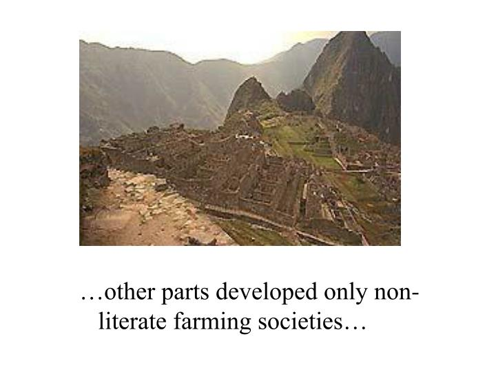 …other parts developed only non-literate farming societies…