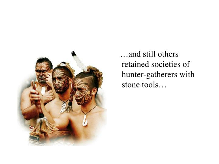 …and still others retained societies of hunter-gatherers with stone tools…