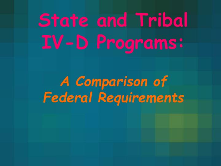 state and tribal iv d programs a comparison of federal requirements n.