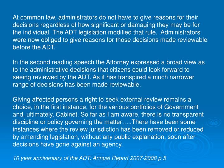 At common law, administrators do not have to give reasons for their decisions regardless of how significant or damaging they may be for the individual. The ADT legislation modified that rule.  Administrators were now obliged to give reasons for those decisions made reviewable before the ADT.