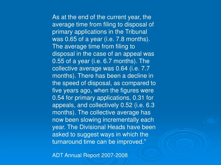 As at the end of the current year, the average time from filing to disposal of primary applications in the Tribunal was 0.65 of a year (i.e. 7.8 months). The average time from filing to disposal in the case of an appeal was 0.55 of a year (i.e. 6.7 months). The collective average was 0.64 (i.e. 7.7 months). There has been a decline in the speed of disposal, as compared to five years ago, when the figures were 0.54 for primary applications, 0.31 for appeals, and collectively 0.52 (i.e. 6.3 months). The collective average has now been slowing incrementally each year. The Divisional Heads have been asked to suggest ways in which the turnaround time can be improved.""