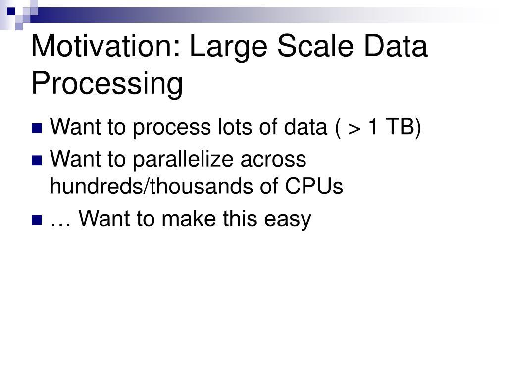 Motivation: Large Scale Data Processing