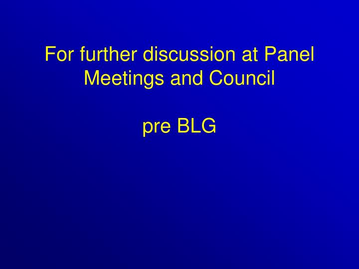 For further discussion at Panel Meetings and Council