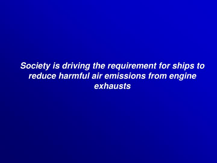 Society is driving the requirement for ships to reduce harmful air emissions from engine exhausts