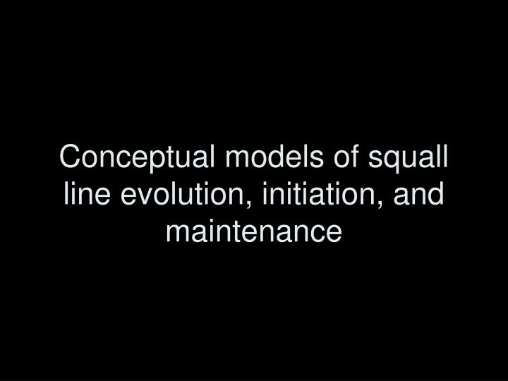 Conceptual models of squall line evolution, initiation, and maintenance