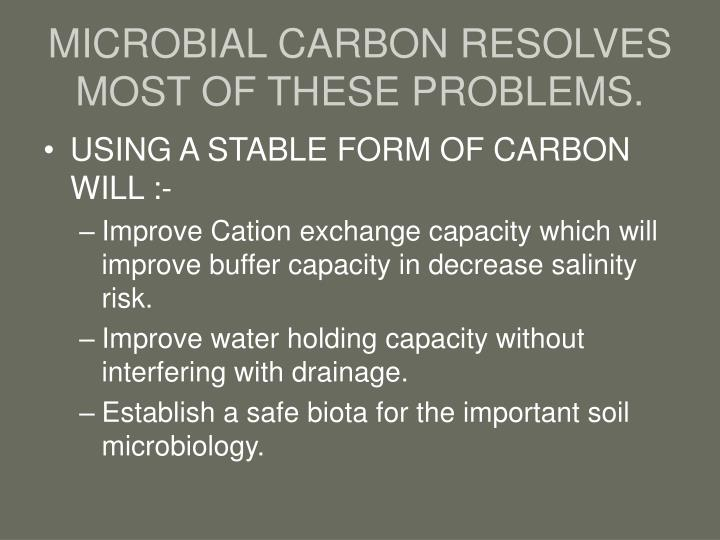 MICROBIAL CARBON RESOLVES MOST OF THESE PROBLEMS.
