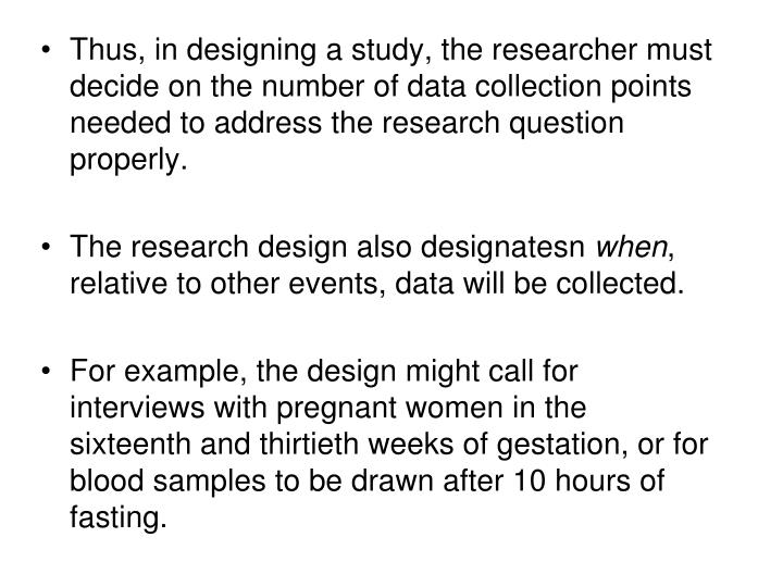 Thus, in designing a study, the researcher must decide on the number of data collection points needed to address the research question properly.