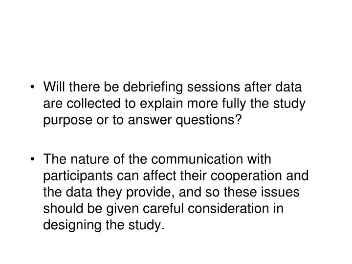 Will there be debriefing sessions after data are collected to explain more fully the study purpose or to answer questions?