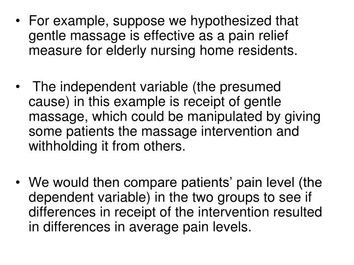 For example, suppose we hypothesized that gentle massage is effective as a pain relief measure for elderly nursing home residents.