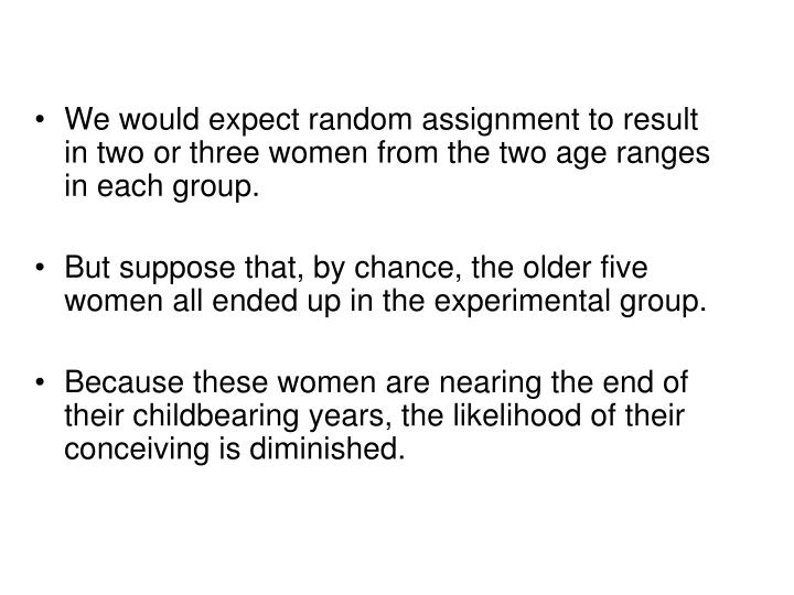 We would expect random assignment to result in two or three women from the two age ranges in each group.