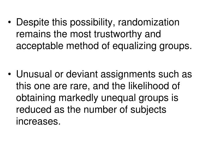 Despite this possibility, randomization remains the most trustworthy and acceptable method of equalizing groups.