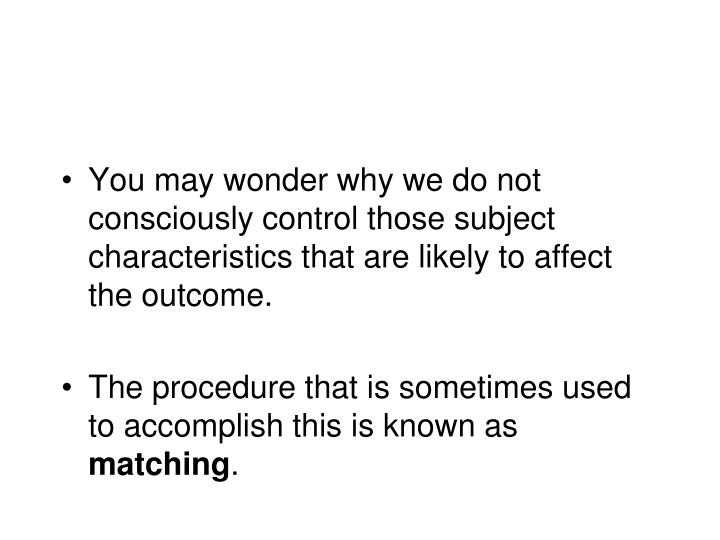 You may wonder why we do not consciously control those subject characteristics that are likely to affect the outcome.