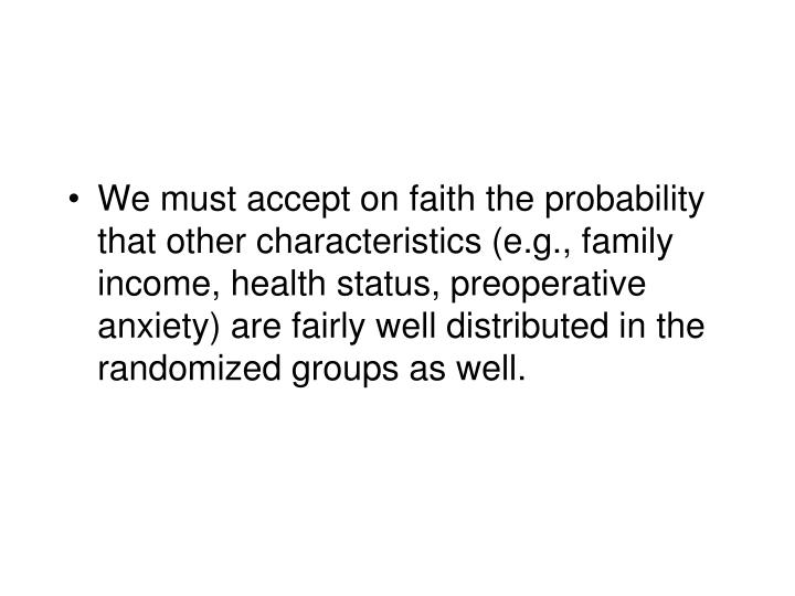 We must accept on faith the probability that other characteristics (e.g., family income, health status, preoperative anxiety) are fairly well distributed in the randomized groups as well.