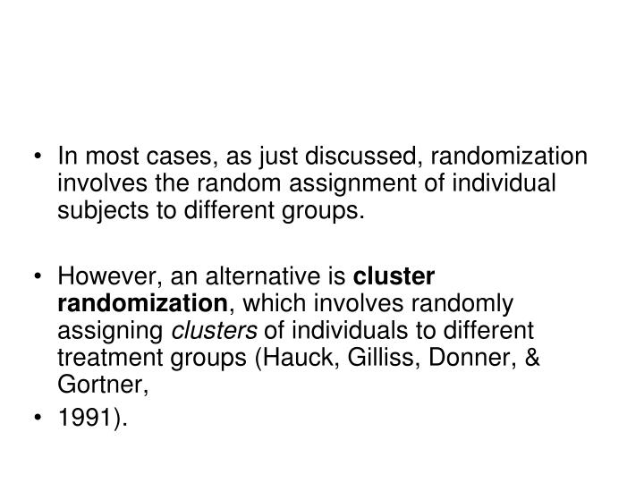 In most cases, as just discussed, randomization involves the random assignment of individual subjects to different groups.