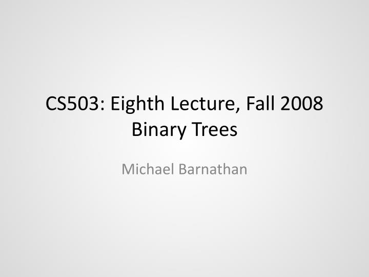 cs503 eighth lecture fall 2008 binary trees n.