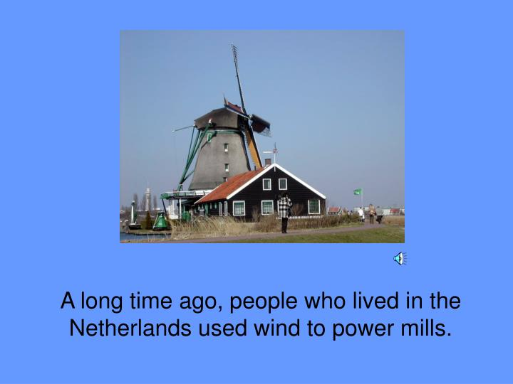 A long time ago, people who lived in the Netherlands used wind to power mills.