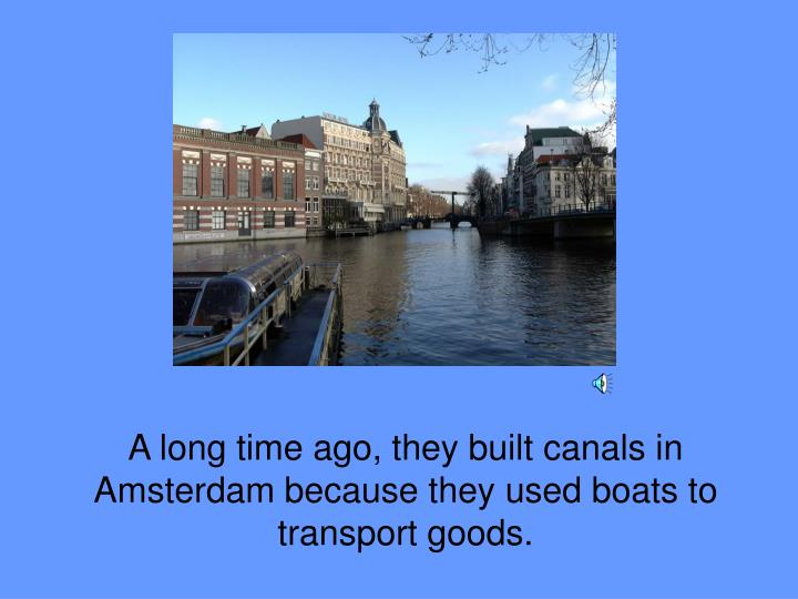 A long time ago, they built canals in Amsterdam because they used boats to transport goods.