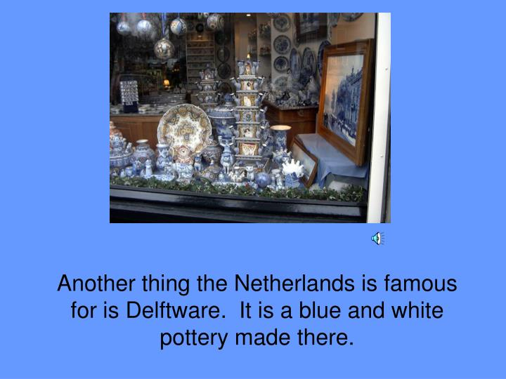 Another thing the Netherlands is famous for is Delftware.  It is a blue and white pottery made there.