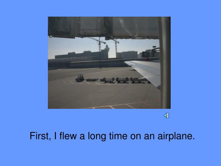 First i flew a long time on an airplane