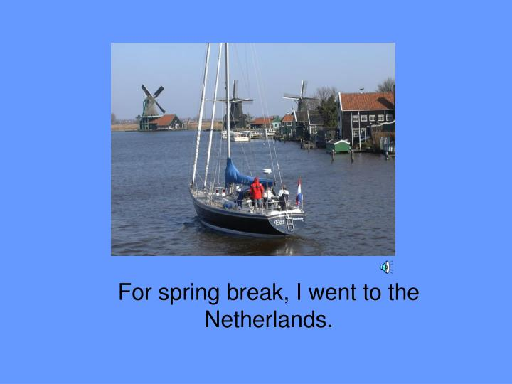 For spring break i went to the netherlands