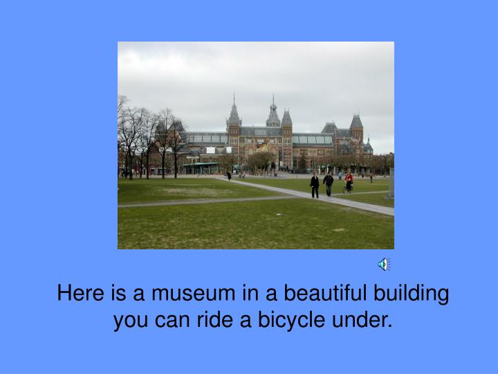 Here is a museum in a beautiful building you can ride a bicycle under.