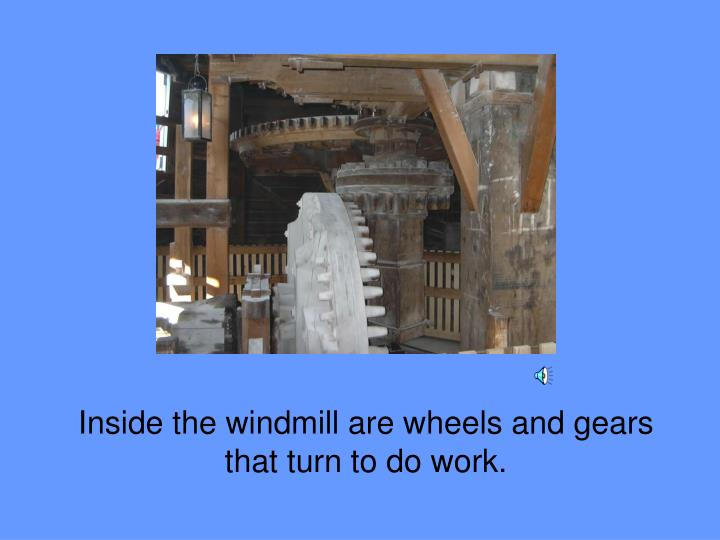 Inside the windmill are wheels and gears that turn to do work.