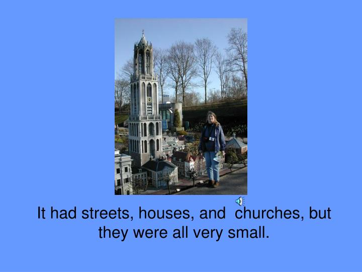 It had streets, houses, and  churches, but they were all very small.