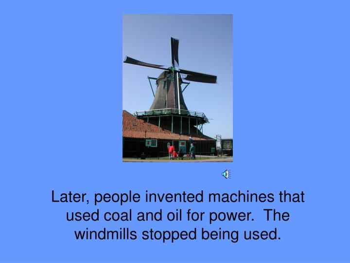Later, people invented machines that used coal and oil for power.  The windmills stopped being used.