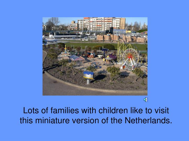 Lots of families with children like to visit this miniature version of the Netherlands.