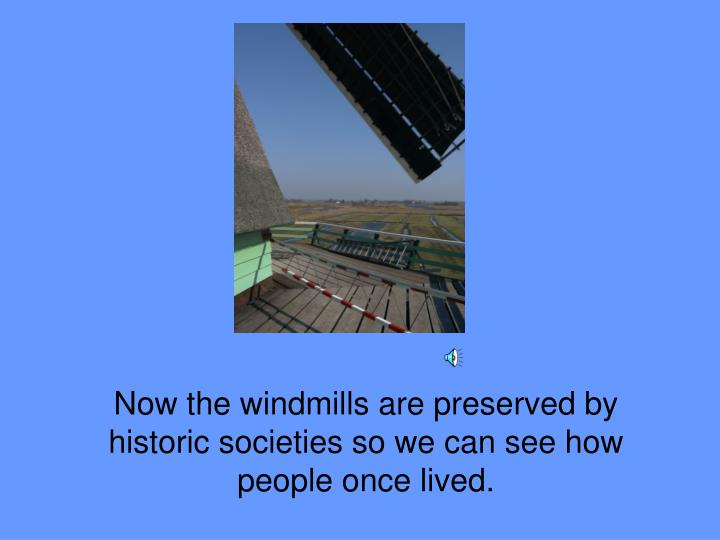 Now the windmills are preserved by historic societies so we can see how people once lived.
