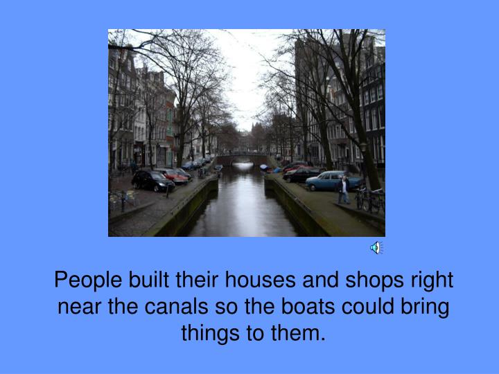 People built their houses and shops right near the canals so the boats could bring things to them.