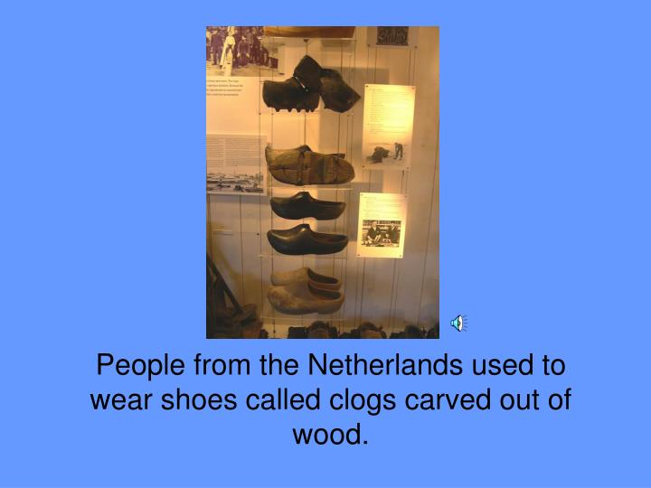 People from the Netherlands used to wear shoes called clogs carved out of wood.